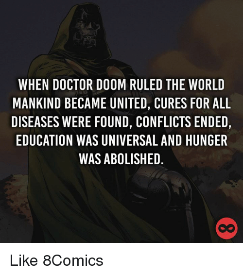 educationals: WHEN DOCTOR DOOM RULED THE WORLD  MANKIND BECAME UNITED, CURES FOR ALL  DISEASES WERE FOUND, CONFLICTS ENDED,  EDUCATION WAS UNIVERSAL AND HUNGER  WAS ABOLISHED Like 8Comics