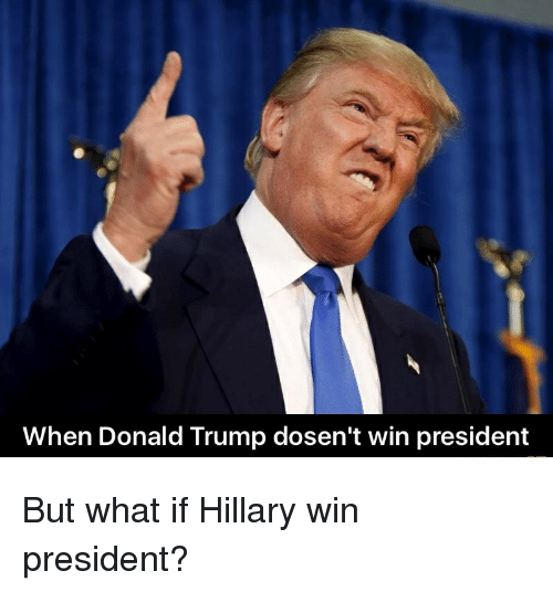 Donald Trump, Presidents, and Trump: When Donald Trump dosen't win president But what if Hillary win president?