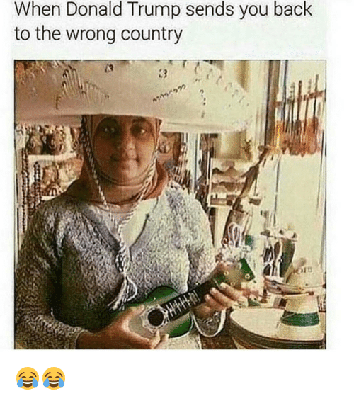 Funny, Trump, and Wrongs: When Donald Trump sends you back  to the wrong country 😂😂