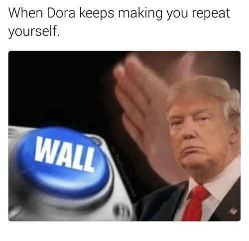 Repeating Yourself: When Dora keeps making you repeat  yourself  WALL
