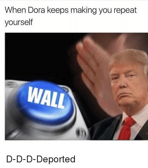 Repeating Yourself: When Dora keeps making you repeat  yourself  WALL D-D-D-Deported