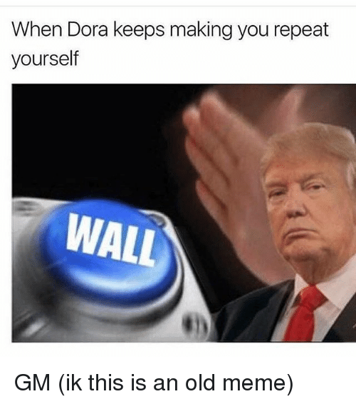 Repeating Yourself: When Dora keeps making you repeat  yourself  WALL GM (ik this is an old meme)