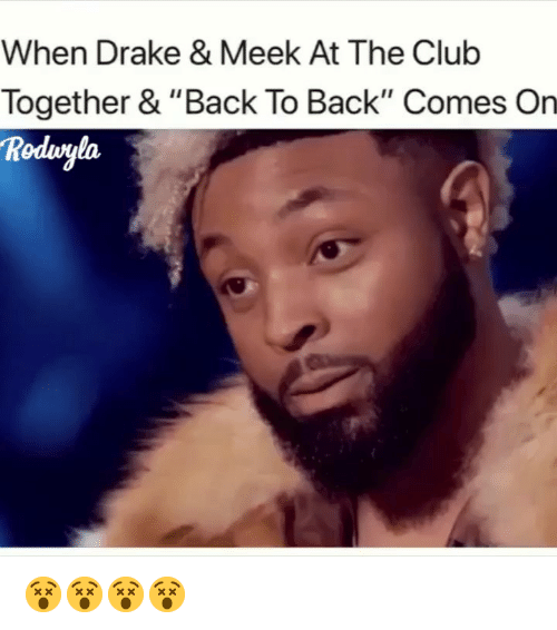 """Back to Back, Club, and Drake: When Drake & Meek At The Club  Together & """"Back To Back"""" Comes On  Rodvgla 😵😵😵😵"""