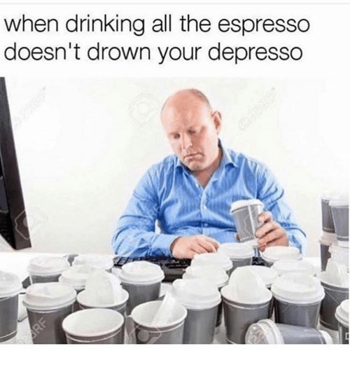 Drinking, All The, and Espresso: when drinking all the espresso  doesn't drown your depresso