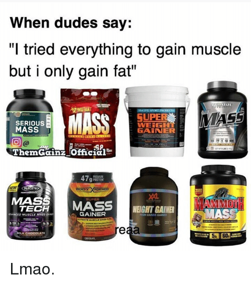 """gain: When dudes say:  """"I tried everything to gain muscle  but i only gain fat""""  OVAATIZE  MUTANT  MASS  MASS  SUPE  SERIOUS  WEIGHT  MASS  a  GAiNER  Therm Gainz !Official  47  g PROTEST  MASS  SUPER  MASS  TECH  WEIGHT GAINER  GAINER  WNANCED MUSCLE MASS  eaa  MILK CH  OCOLATE Lmao."""