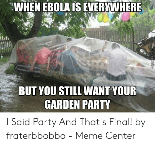 Fraterbbobbo: WHEN EBOLA IS EVERYWHERE  BUT YOU STILL WANT YOUR  GARDEN PARTY I Said Party And That's Final! by fraterbbobbo - Meme Center