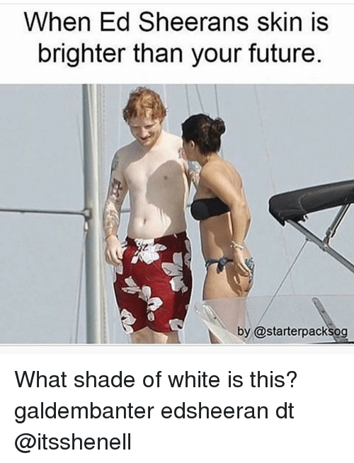 Memes, Shade, and Ed Sheeran: When Ed Sheerans skin is  brighter than your future  by @starterpacksog What shade of white is this? galdembanter edsheeran dt @itsshenell