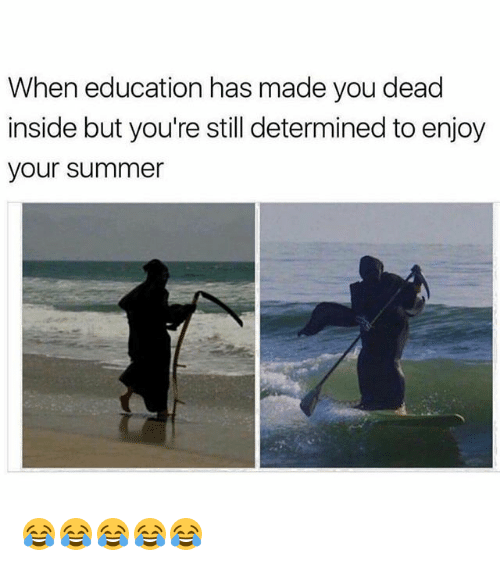 Funny, Summer, and Education: When education has made you dead  inside but you're still determined to enjoy  your summer 😂😂😂😂😂