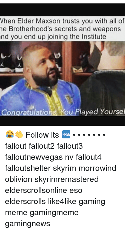Elder Maxson: When Elder Maxson trusts you with all of  he Brotherhood's secrets and weapons  and you end up joining the Institute  Congratulations ou Played Yoursel 😂👏 Follow its 🆓 • • • • • • • fallout fallout2 fallout3 falloutnewvegas nv fallout4 falloutshelter skyrim morrowind oblivion skyrimremastered elderscrollsonline eso elderscrolls like4like gaming meme gamingmeme gamingnews