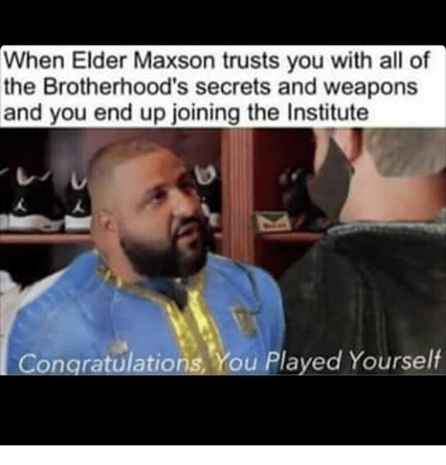 Elder Maxson: When Elder Maxson trusts you with all of  the Brotherhood's secrets and weapons  and you end up joining the Institute  Congratulations. You Played Yourself