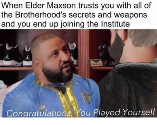 Congratulations You Played Yourself, Memes, and Congratulations: When Elder Maxson trusts you with all of  the Brotherhood's secrets and weapons  and you end up joining the Institute  Congratulations, You Played Yourself