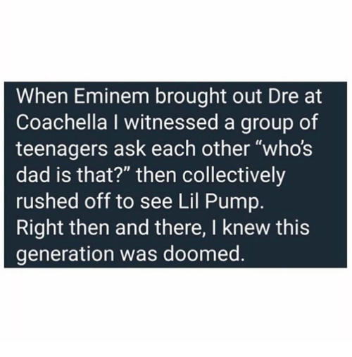 "Coachella, Dad, and Dank: When Eminem brought out Dre at  Coachella I witnessed a group of  teenagers ask each other ""whos  dad is that?"" then collectively  rushed off to see Lil Pump.  Right then and there, I knew this  generation was doomed."