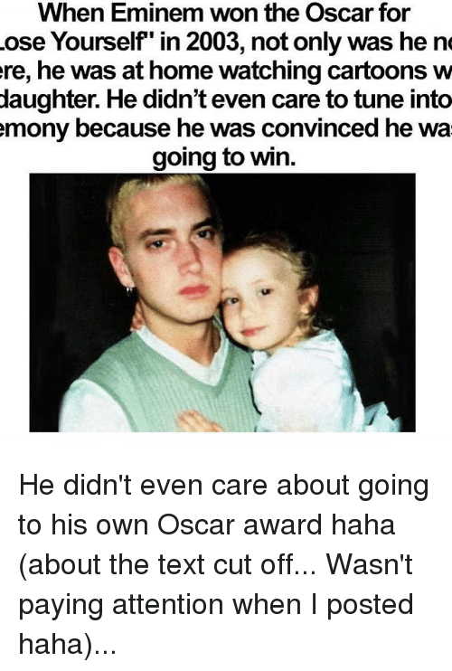 """Eminem, Memes, and Cartoons: When Eminem won the Oscar for  ose Yourself"""" in 2003, not only was he ne  ere, he was at home watching cartoons w  daughter. He didn't even care to tune into  mony because he was convinced he wa  going to win. He didn't even care about going to his own Oscar award haha (about the text cut off... Wasn't paying attention when I posted haha)..."""