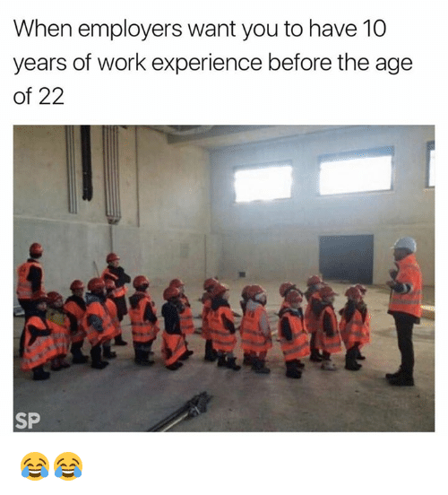 Work, Experience, and 10 Years: When employers want you to have 10  years of work experience before the age  of 22  SP 😂😂