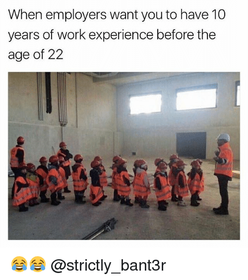 Work, Girl Memes, and Experience: When employers want you to have 10  years of work experience before the  age of 22 😂😂 @strictly_bant3r