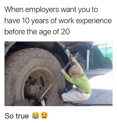 Memes, True, and Work: When employers want you to  have 10 years of work experience  before the age of 20 So true 😂😫