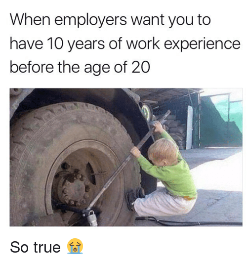 True, Work, and Experience: When employers want you to  have 10 years of work experience  before the age of 20 So true 😭