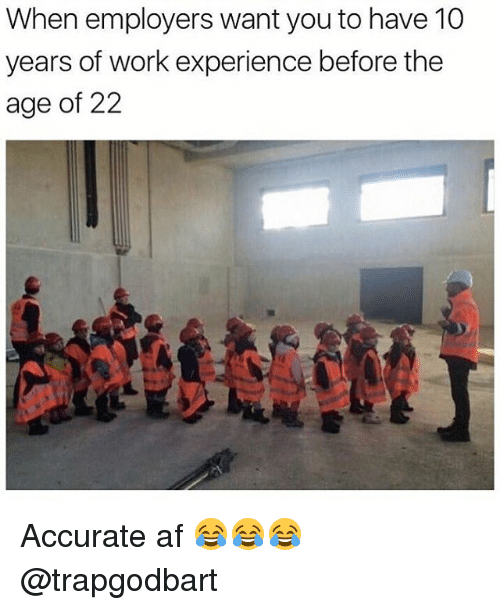 Af, Memes, and Work: When employers want youto have 10  years of work experience before the  age of 22 Accurate af 😂😂😂 @trapgodbart