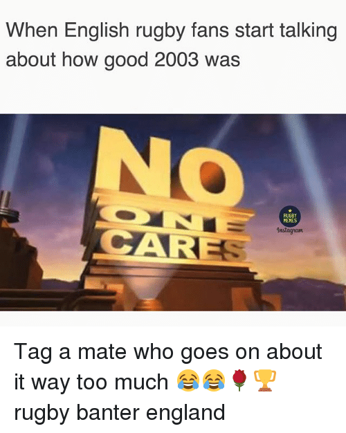 England, Memes, and Too Much: When English rugby fans start talking  about how good 2003 was  RUGBY  MEMES  CARE  Instagnam Tag a mate who goes on about it way too much 😂😂🌹🏆 rugby banter england