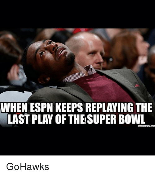 Espn, Seattle Seahawks, and Super Bowl: WHEN ESPN KEEPSREPLAYING THE  LASTPLAY OF THE SUPER BOWL  Gmemecrunch com GoHawks