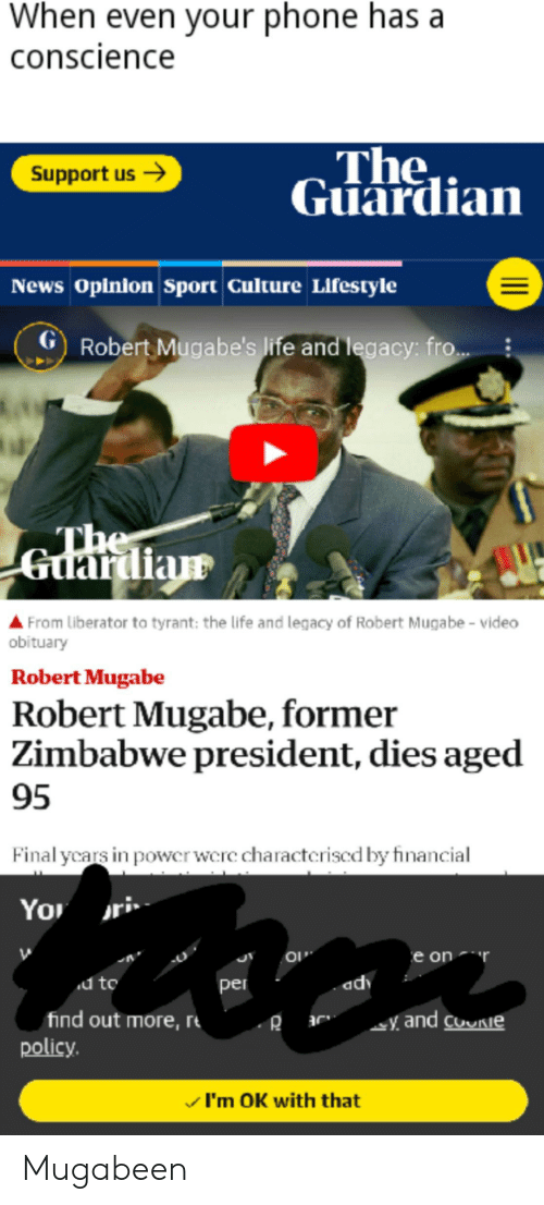 robert mugabe: When even your phone has a  conscience  The  Guardian  Support us  News Opinion Sport Culture Lifestyle  GRobert Mugabe's Iife and legacy: fro..  The  Guardian  From Liberator to tyrant: the life and legacy of Robert Muga be - video  obituary  Robert Mugabe  Robert Mugabe, former  Zimbabwe president, dies aged  95  Final ycars in power were characteriscd by financial  You  e on  d to  adv  per  find out more, r  policy.  and coie  I'm OK with that Mugabeen