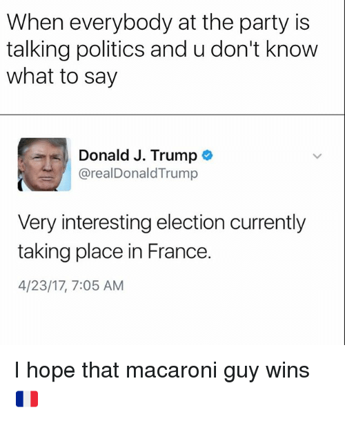 Funny, Party, and Politics: When everybody at the party is  talking politics and u don't know  what to say  Donald J. Trump  arealDonald Trump  Very interesting election currently  taking place in France.  4/23/17, 7:05 AM I hope that macaroni guy wins 🇫🇷