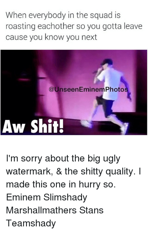 eminem photos: When everybody in the squad is  roasting eachother so you gotta leave  cause you know you next  @Unseen Eminem Photo  Aw Shit! I'm sorry about the big ugly watermark, & the shitty quality. I made this one in hurry so. Eminem Slimshady Marshallmathers Stans Teamshady