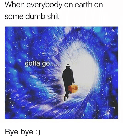Dumb, Memes, and Shit: When everybody on earth on  some dumb shit  gotta go Bye bye :)
