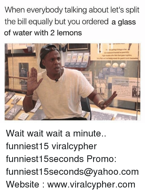 Funny, Water, and Yahoo: When everybody talking about let's split  the bill equally but you ordered a glass  of water with 2 lemons Wait wait wait a minute.. funniest15 viralcypher funniest15seconds Promo: funniest15seconds@yahoo.com Website : www.viralcypher.com