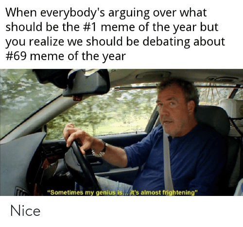 """69 Meme: When everybody's arguing over what  should be the #1 meme of the year but  you realize we should be debating about  #69 meme of the year  """"Sometimes my genius is..it's almost frightening"""" Nice"""