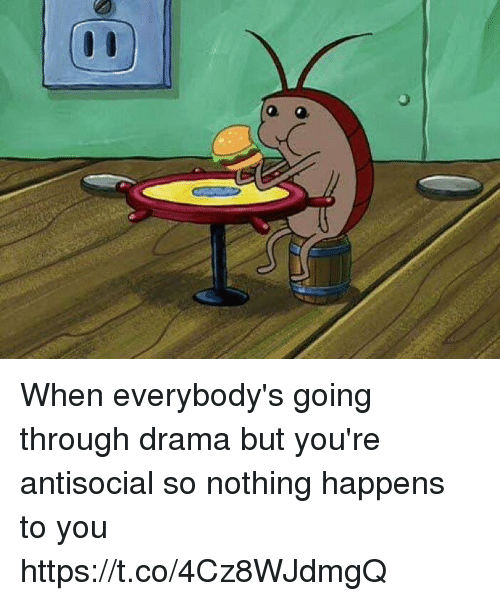 Girl Memes, Antisocial, and Drama: When everybody's going through drama but you're antisocial so nothing happens to you https://t.co/4Cz8WJdmgQ