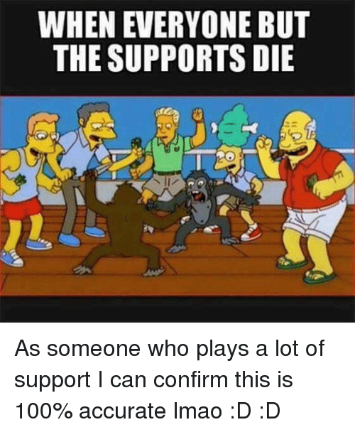 League of Legends and Lmao: WHEN EVERYONE BUT  THE SUPPORTS DIE As someone who plays a lot of support I can confirm this is 100% accurate lmao :D :D