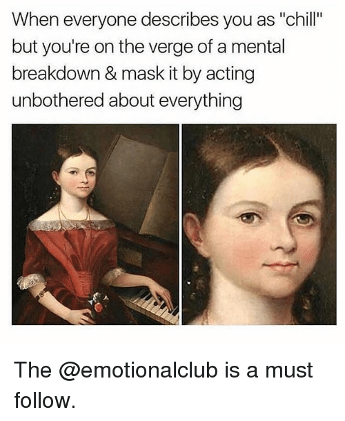 """Chill, Funny, and Acting: When everyone describes you as """"chill""""  but you're on the verge of a mental  breakdown & mask it by acting  unbothered about everything The @emotionalclub is a must follow."""