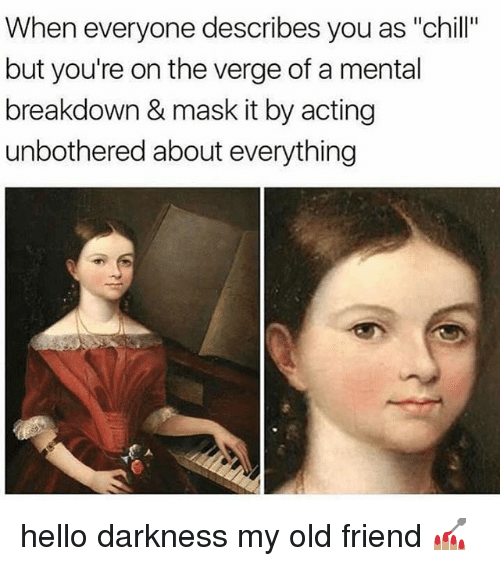 """Chill, Hello, and Memes: When everyone describes you as """"chill""""  but you're on the verge of a mental  breakdown & mask it by acting  unbothered about everything hello darkness my old friend 💅🏽"""