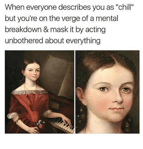 """Chill, Memes, and Acting: When everyone describes you as """"chill""""  but you're on the verge of a mental  breakdown & mask it by acting  unbothered about everything  I1"""