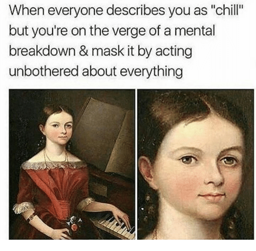 """Chill, Acting, and Mask: When everyone describes you as """"chill""""  but you're on the verge of a mental  breakdown & mask it by acting  unbothered about everything"""