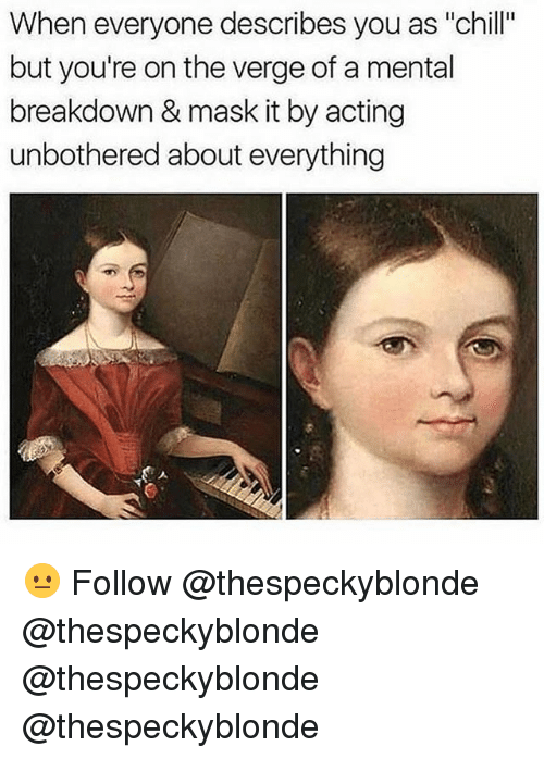 """Chill, Memes, and Acting: When everyone describes you as """"chill""""  but you're on the verge of a mental  breakdown & mask it by acting  unbothered about everything 😐 Follow @thespeckyblonde @thespeckyblonde @thespeckyblonde @thespeckyblonde"""