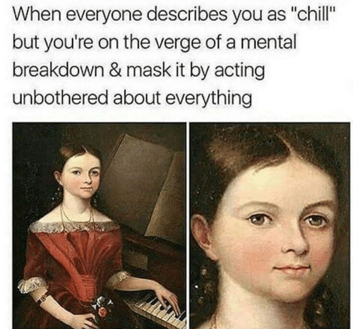 """breakdown: When everyone describes you as """"chill""""  but you're on the verge of a mental  breakdown & mask it by acting  unbothered about everything"""