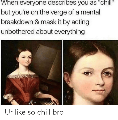 """Acting: When everyone describes you as """"chill""""  but you're on the verge of a mental  breakdown & mask it by acting  unbothered about everything Ur like so chill bro"""