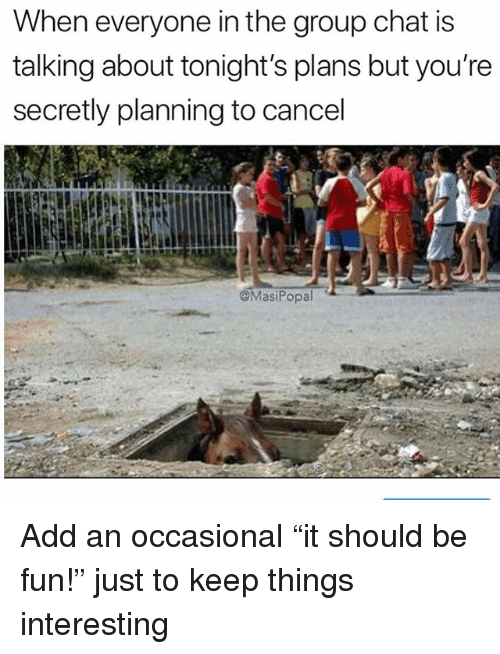 """Funny, Group Chat, and Chat: When everyone in the group chat is  talking about tonight's plans but you're  secretly planning to cancel  MasiPopal Add an occasional """"it should be fun!"""" just to keep things interesting"""