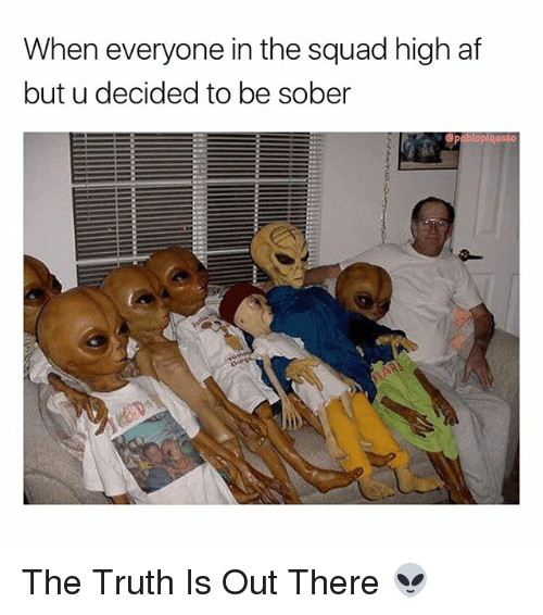 Af, Memes, and Squad: When everyone in the squad high af  but u decided to be sober  pablopiqasso The Truth Is Out There 👽