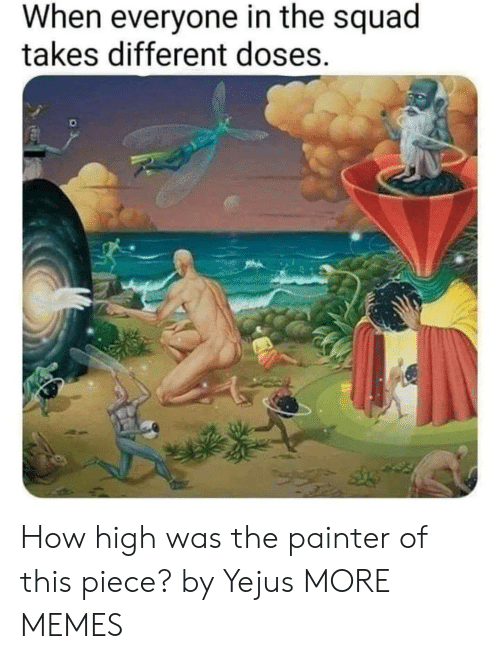 how high: When everyone in the squad  takes different doses. How high was the painter of this piece? by Yejus MORE MEMES