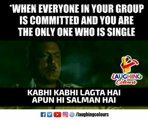 "Only One, Indianpeoplefacebook, and Single: ""WHEN EVERYONE IN YOUR GROUP  IS COMMITTED AND YOU ARE  THE ONLY ONE WHO IS SINGLE  AUGHING  Colours  KABHI KABHI LAGTA HAI  APUN HI SALMAN HA  R M。回參/laughingcolours"