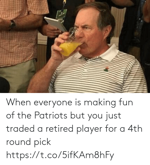 player: When everyone is making fun of the Patriots but you just traded a retired player for a 4th round pick https://t.co/5ifKAm8hFy