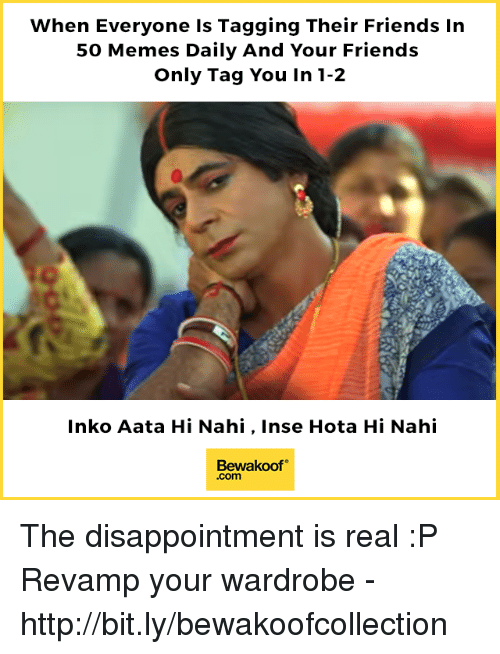Friends, Memes, and Http: When Everyone Is Tagging Their Friends In  50 Memes Daily And Your Friends  Only Tag You In 1-2  Inko Aata Hi Nahi, Inse Hota Hi Nahi  Bewakoof  .com The disappointment is real :P  Revamp your wardrobe - http://bit.ly/bewakoofcollection