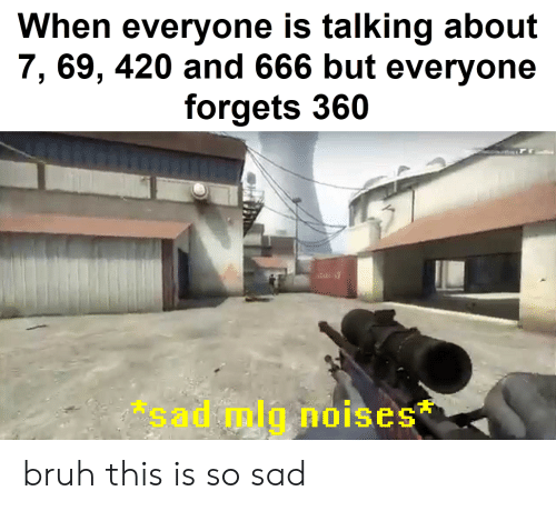 mlg: When everyone is talking about  7, 69, 420 and 666 but everyone  forgets 360  sad mlg noises bruh this is so sad