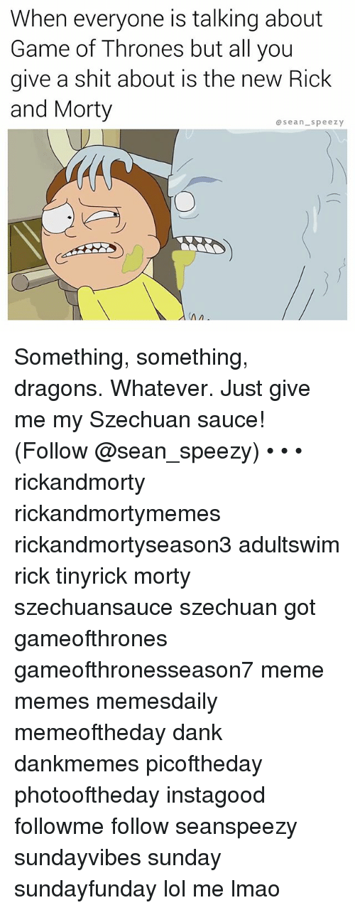 Dank, Game of Thrones, and Lmao: When everyone is talking about  Game of Thrones but all you  give a shit about is the new Rick  and Morty  osean.speezy Something, something, dragons. Whatever. Just give me my Szechuan sauce! (Follow @sean_speezy) • • • rickandmorty rickandmortymemes rickandmortyseason3 adultswim rick tinyrick morty szechuansauce szechuan got gameofthrones gameofthronesseason7 meme memes memesdaily memeoftheday dank dankmemes picoftheday photooftheday instagood followme follow seanspeezy sundayvibes sunday sundayfunday lol me lmao