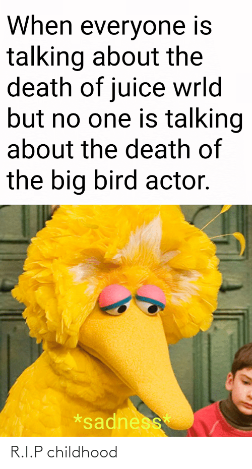 sadness: When everyone is  talking about the  death of juice wrld  but no one is talking  about the death of  the big bird actor.  *sadness R.I.P childhood
