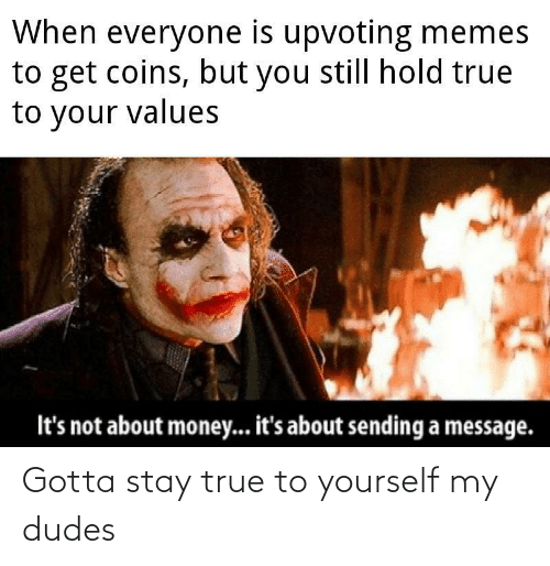 values: When everyone is upvoting memes  to get coins, but you still hold true  to your values  It's not about money... it's about sending a message. Gotta stay true to yourself my dudes