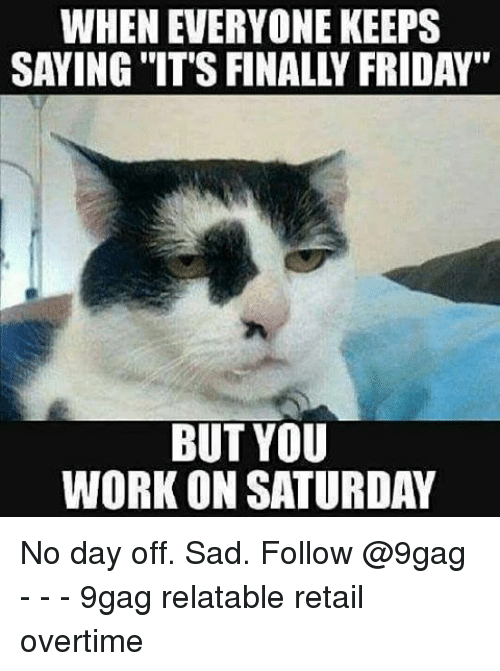 "Working On Saturday: WHEN EVERYONE KEEPS  SAYING ""IT'S FINALL FRIDAY""  BUT YOU  WORK ON SATURDAY No day off. Sad. Follow @9gag - - - 9gag relatable retail overtime"
